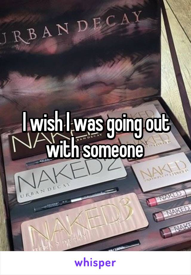 I wish I was going out with someone