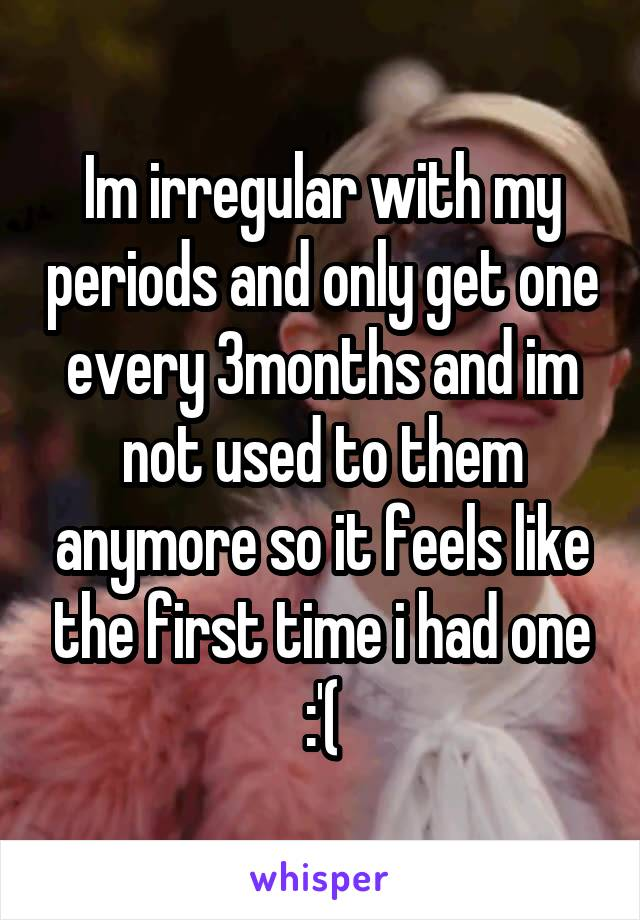 Im irregular with my periods and only get one every 3months and im not used to them anymore so it feels like the first time i had one :'(