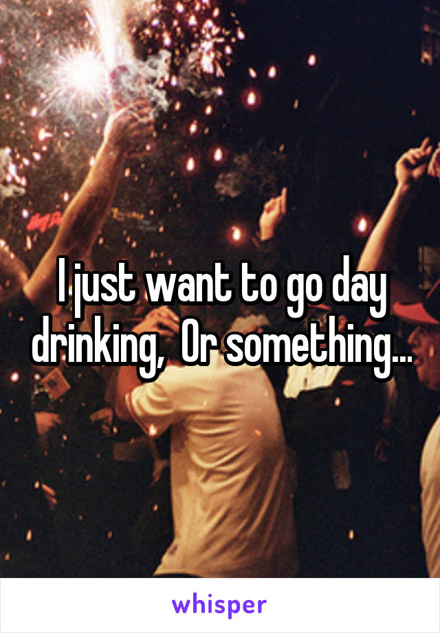 I just want to go day drinking,  Or something...