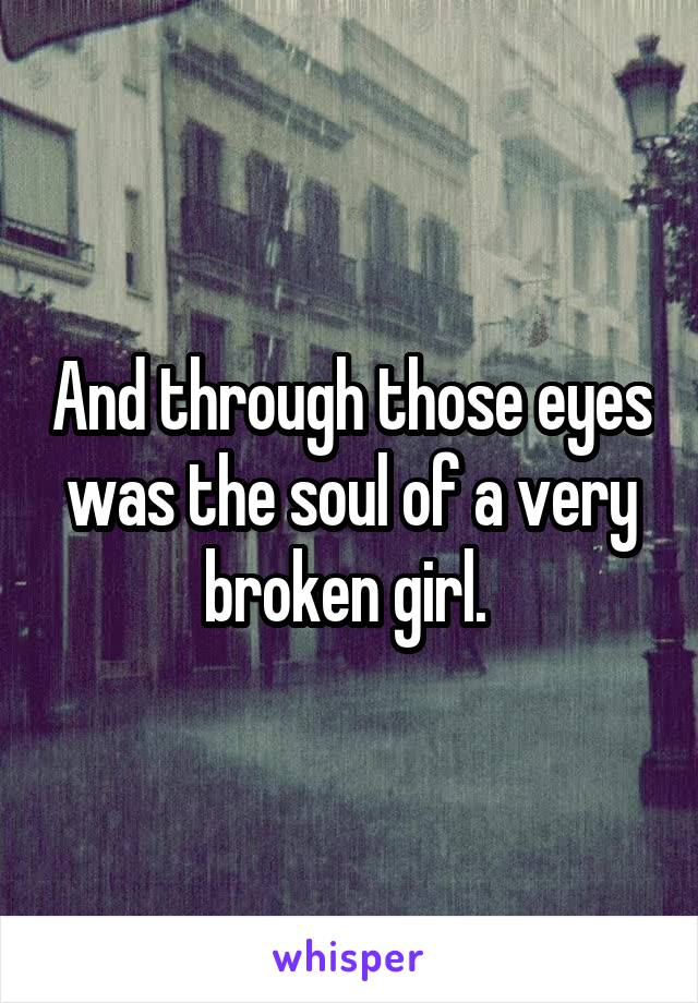 And through those eyes was the soul of a very broken girl.