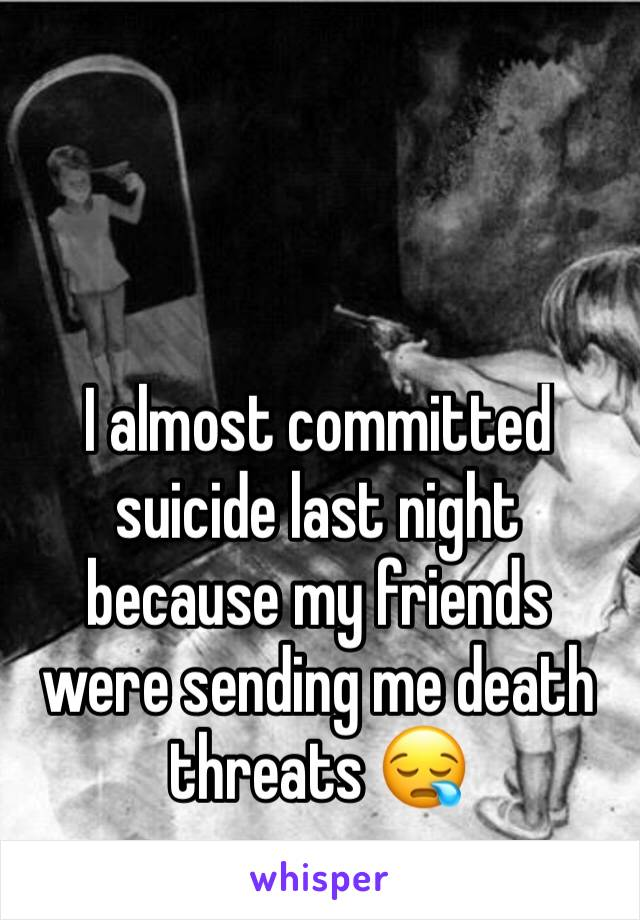 I almost committed suicide last night because my friends were sending me death threats 😪
