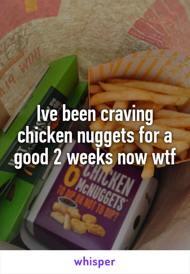 Ive been craving chicken nuggets for a good 2 weeks now wtf