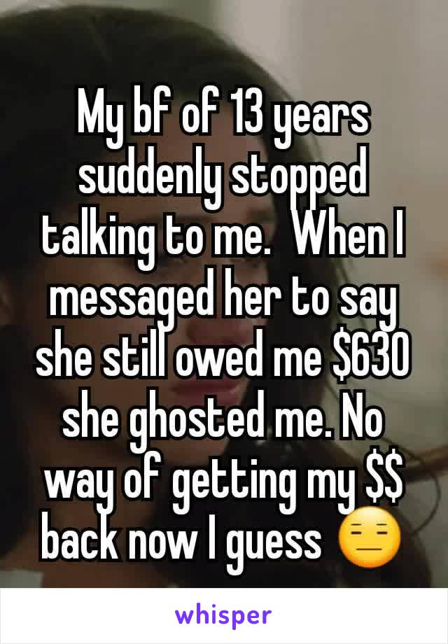 My bf of 13 years suddenly stopped talking to me.  When I messaged her to say she still owed me $630 she ghosted me. No way of getting my $$ back now I guess 😑