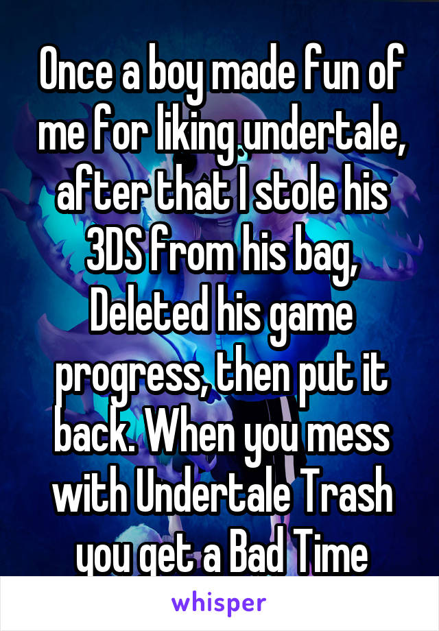 Once a boy made fun of me for liking undertale, after that I stole his 3DS from his bag, Deleted his game progress, then put it back. When you mess with Undertale Trash you get a Bad Time