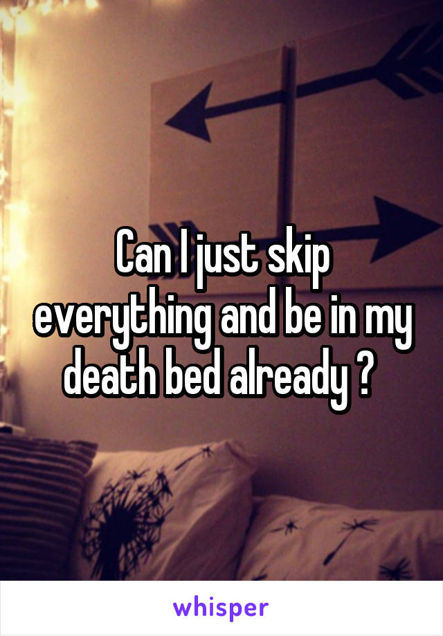 Can I just skip everything and be in my death bed already ?