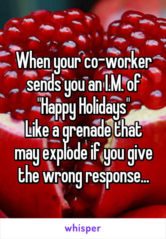 """When your co-worker sends you an I.M. of """"Happy Holidays"""" Like a grenade that may explode if you give the wrong response..."""