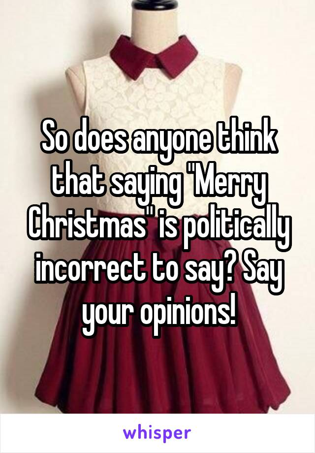 """So does anyone think that saying """"Merry Christmas"""" is politically incorrect to say? Say your opinions!"""