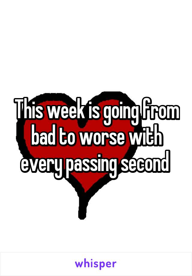 This week is going from bad to worse with every passing second