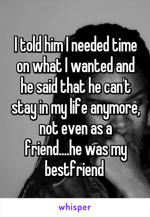 I told him I needed time on what I wanted and he said that he can't stay in my life anymore, not even as a friend....he was my bestfriend