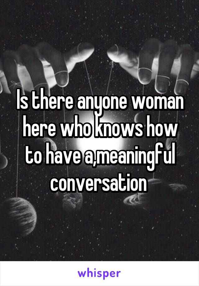 Is there anyone woman here who knows how to have a,meaningful conversation