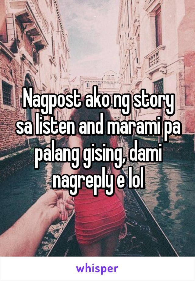 Nagpost ako ng story sa listen and marami pa palang gising, dami nagreply e lol