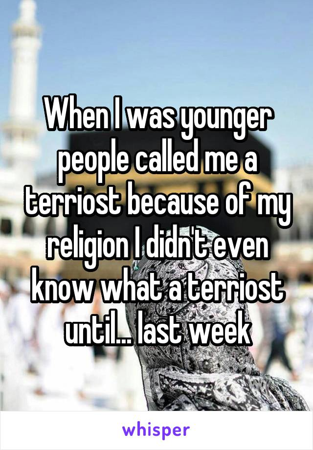 When I was younger people called me a terriost because of my religion I didn't even know what a terriost until... last week