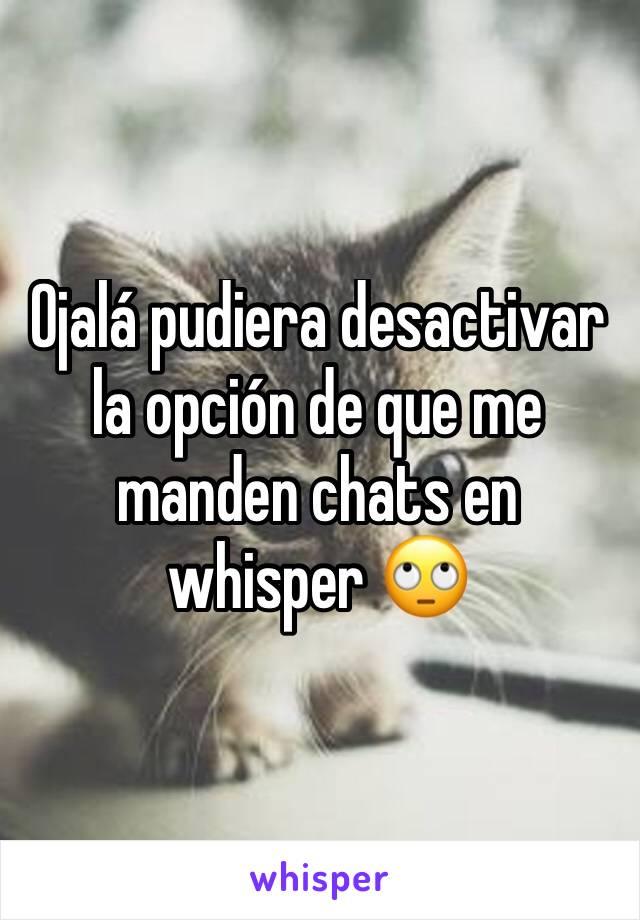 Ojalá pudiera desactivar la opción de que me manden chats en whisper 🙄