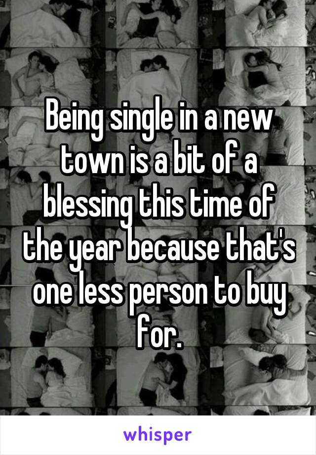 Being single in a new town is a bit of a blessing this time of the year because that's one less person to buy for.
