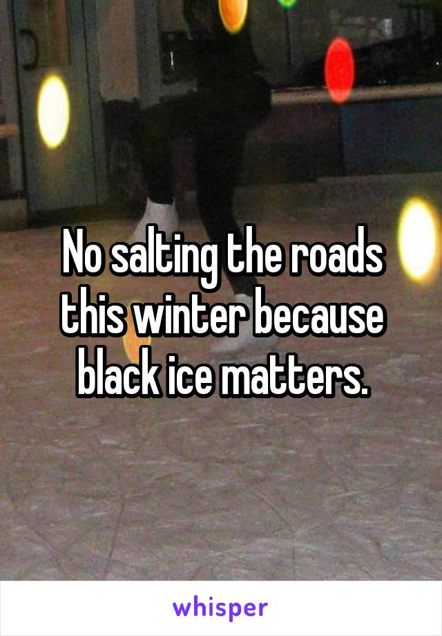 No salting the roads this winter because black ice matters.