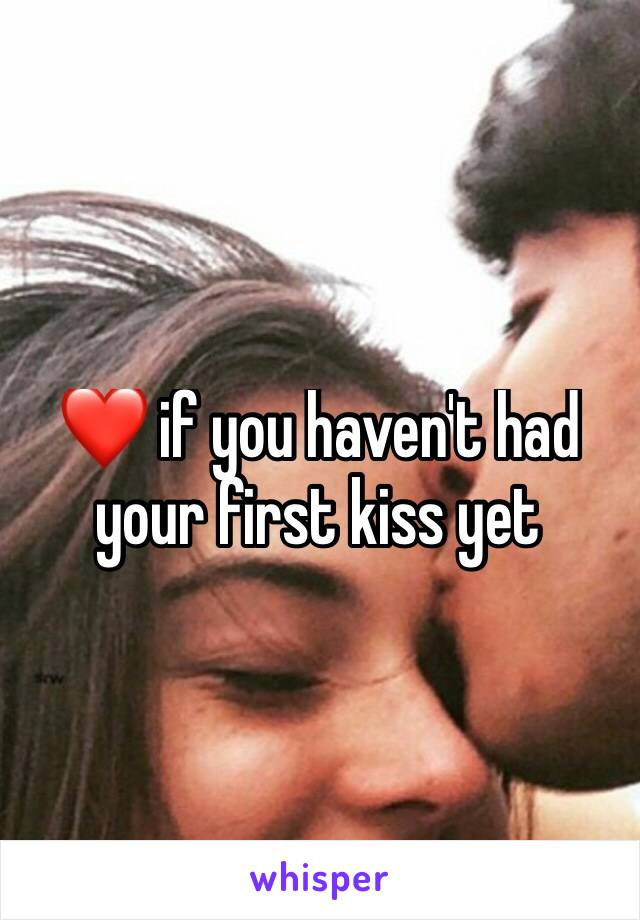 ❤ if you haven't had your first kiss yet