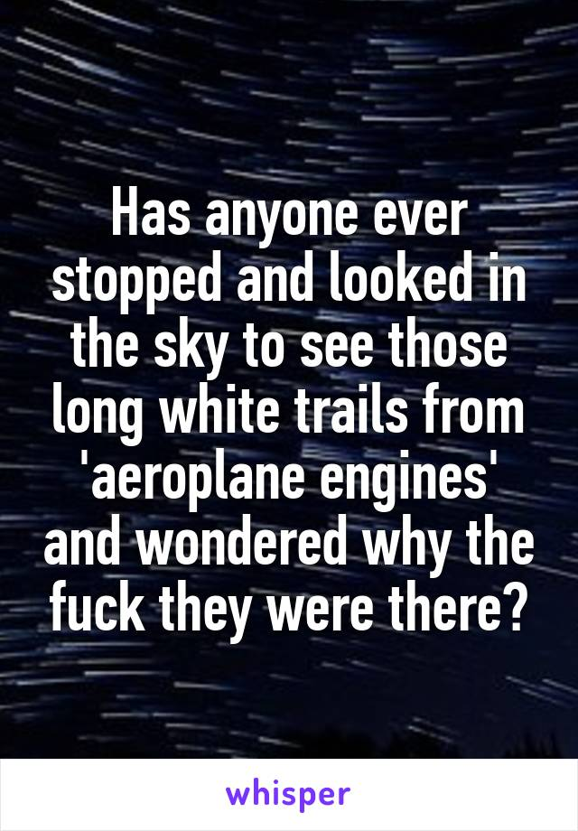 Has anyone ever stopped and looked in the sky to see those long white trails from 'aeroplane engines' and wondered why the fuck they were there?