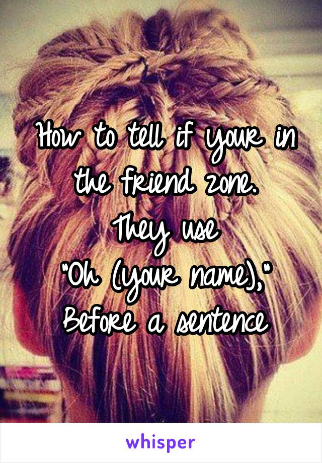 """How to tell if your in the friend zone. They use """"Oh (your name),"""" Before a sentence"""