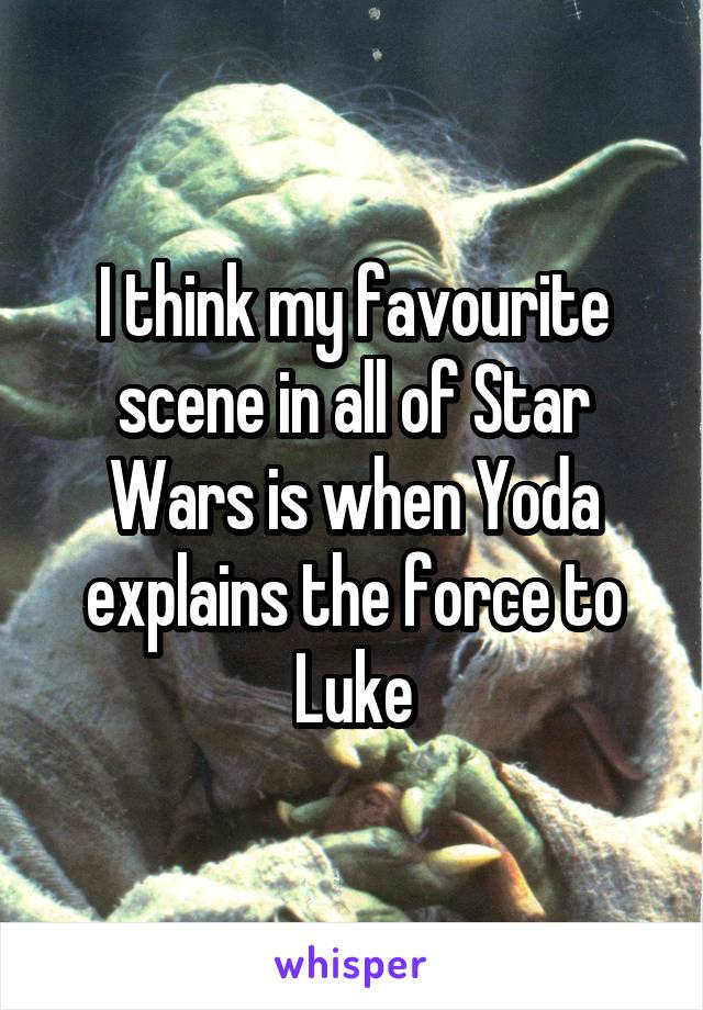 I think my favourite scene in all of Star Wars is when Yoda explains the force to Luke