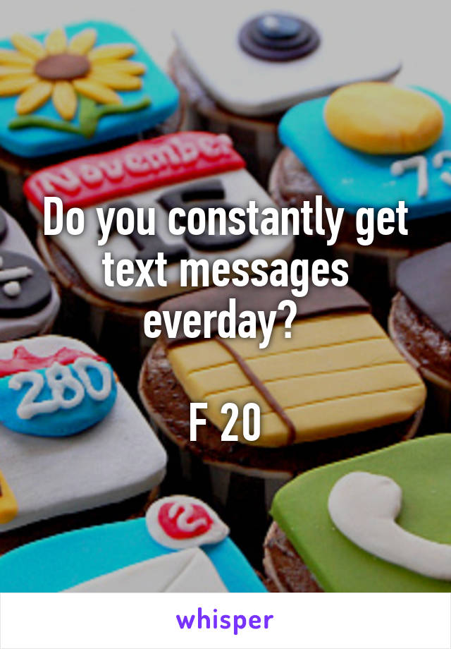 Do you constantly get text messages everday?   F 20