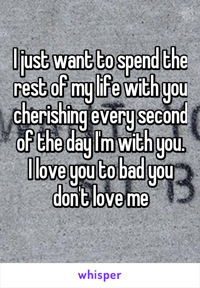 I just want to spend the rest of my life with you cherishing every second of the day I'm with you. I love you to bad you don't love me