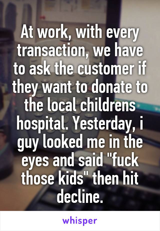 """At work, with every transaction, we have to ask the customer if they want to donate to the local childrens hospital. Yesterday, i guy looked me in the eyes and said """"fuck those kids"""" then hit decline."""