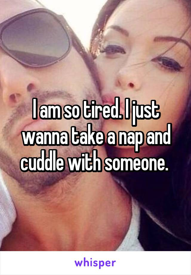 I am so tired. I just wanna take a nap and cuddle with someone.