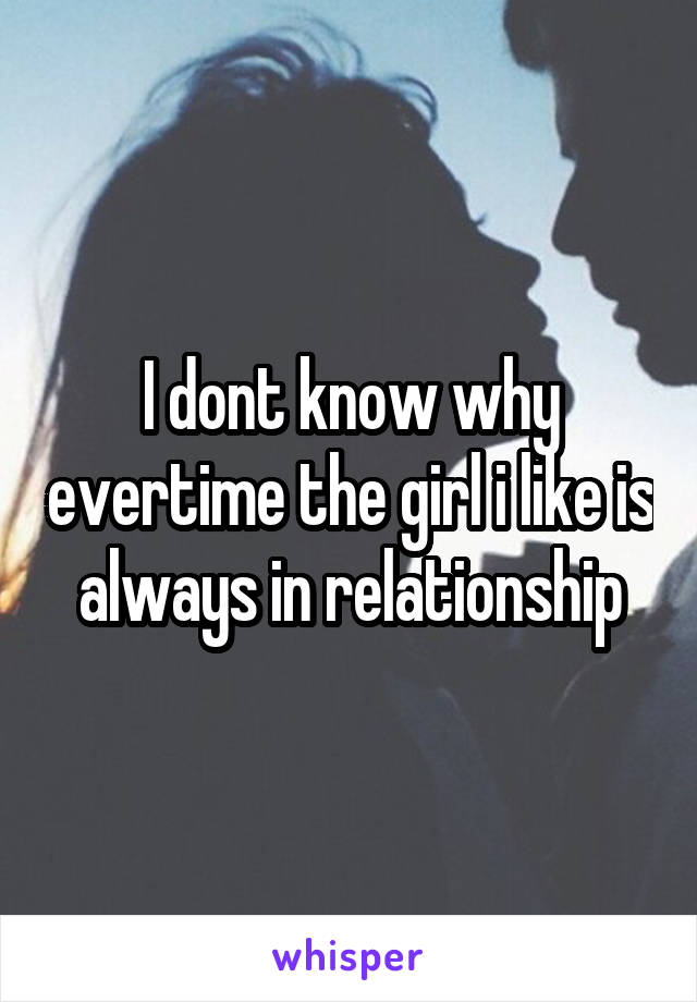 I dont know why evertime the girl i like is always in relationship