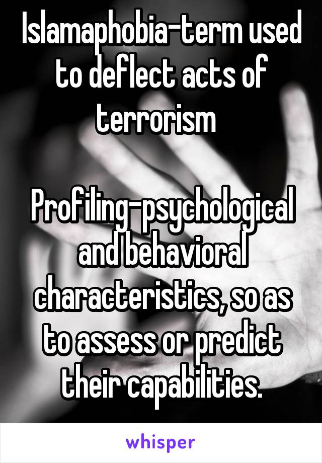 Islamaphobia-term used to deflect acts of terrorism    Profiling-psychological and behavioral characteristics, so as to assess or predict their capabilities.