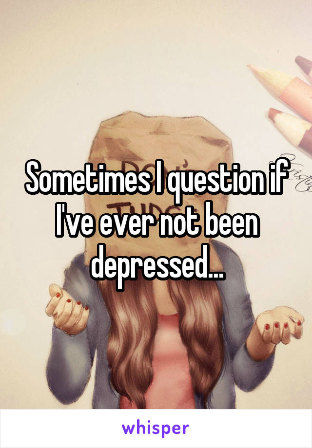 Sometimes I question if I've ever not been depressed...