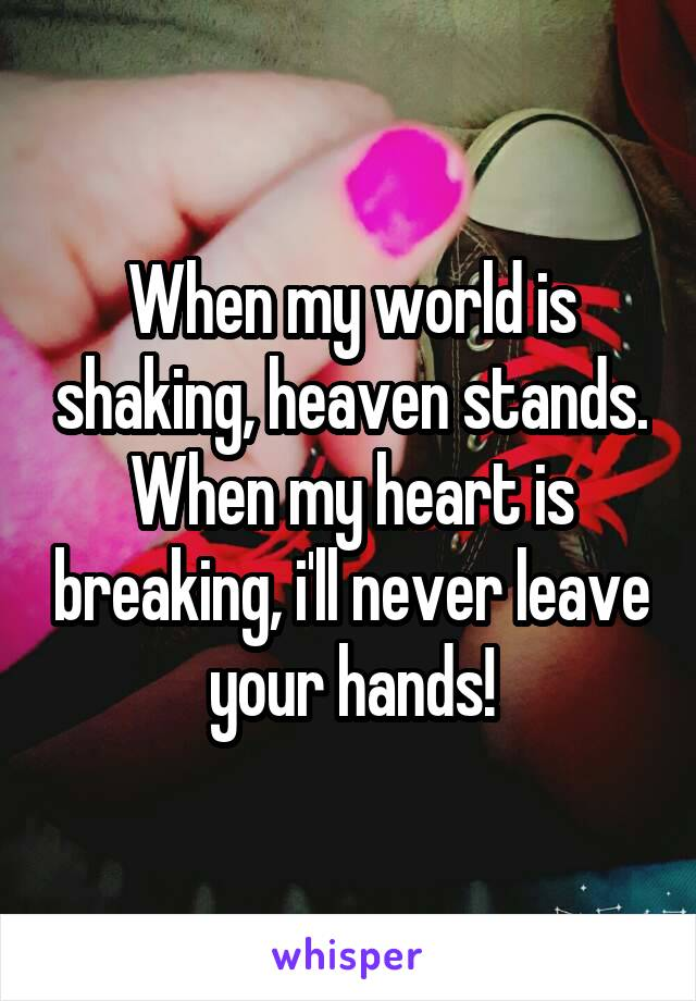 When my world is shaking, heaven stands. When my heart is breaking, i'll never leave your hands!