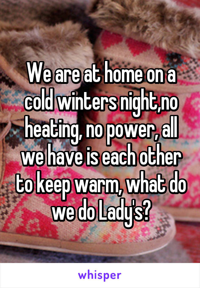 We are at home on a cold winters night,no heating, no power, all we have is each other to keep warm, what do we do Lady's?