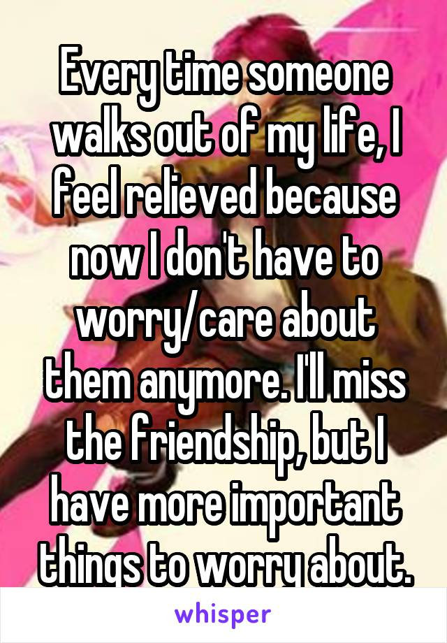 Every time someone walks out of my life, I feel relieved because now I don't have to worry/care about them anymore. I'll miss the friendship, but I have more important things to worry about.