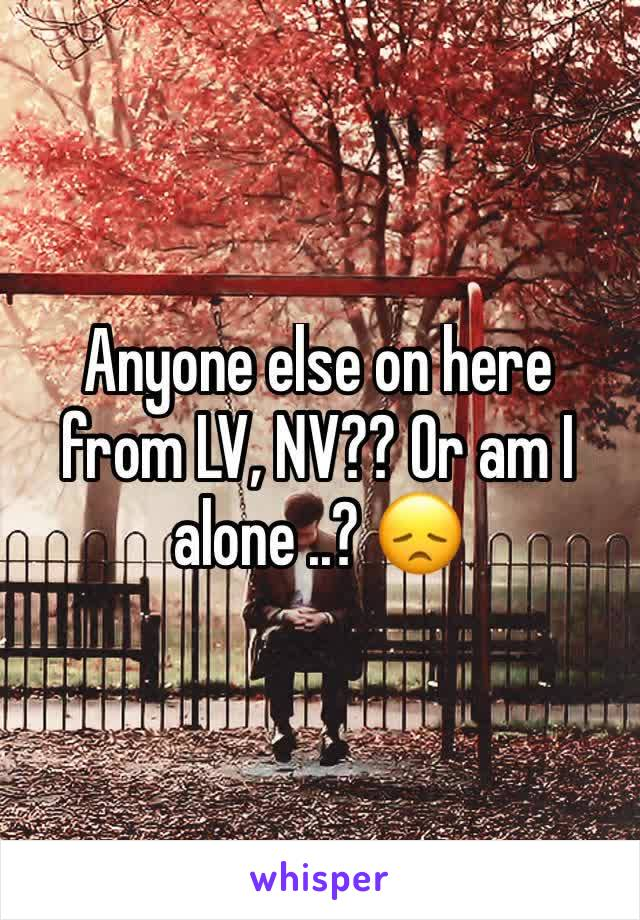 Anyone else on here from LV, NV?? Or am I alone ..? 😞