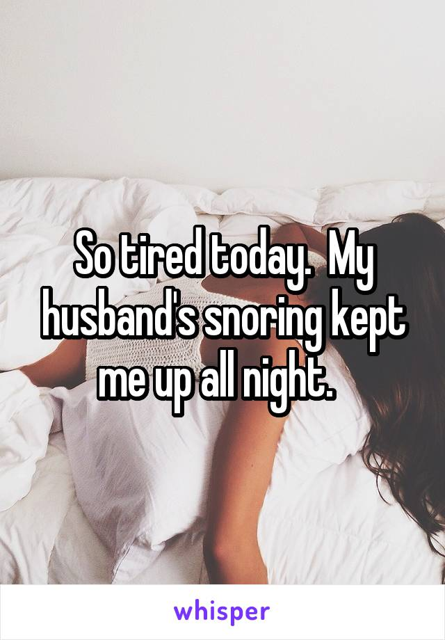 So tired today.  My husband's snoring kept me up all night.
