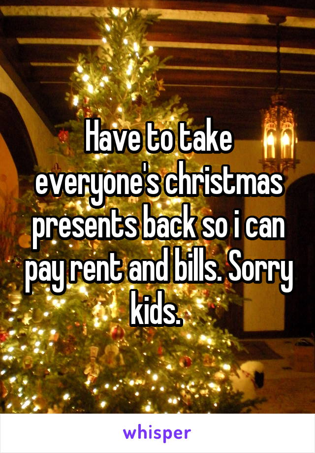 Have to take everyone's christmas presents back so i can pay rent and bills. Sorry kids.