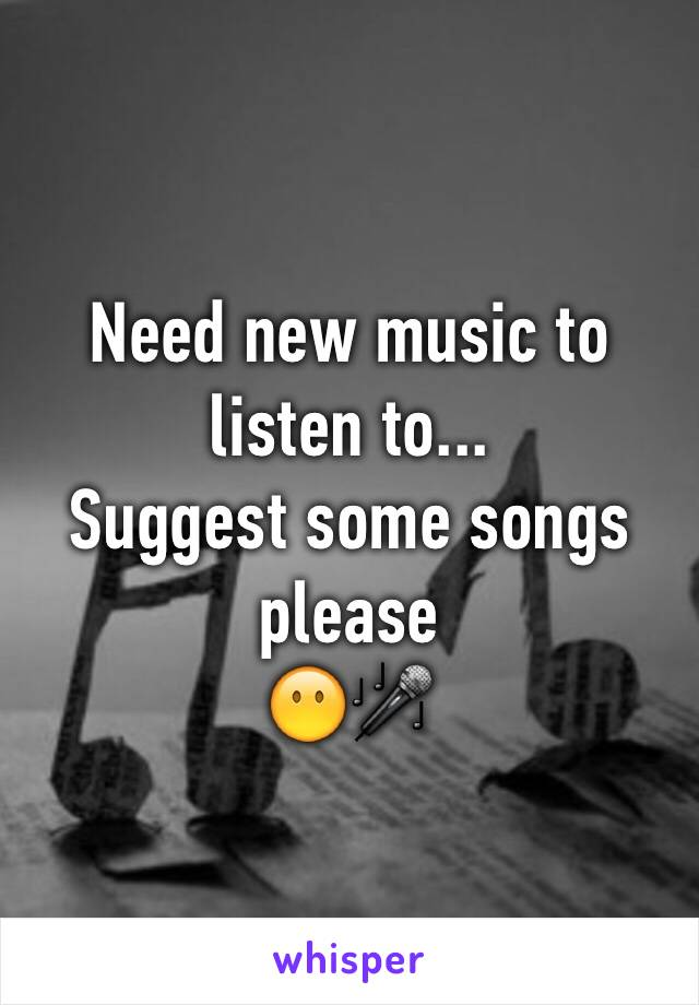 Need new music to listen to... Suggest some songs please  😶🎤