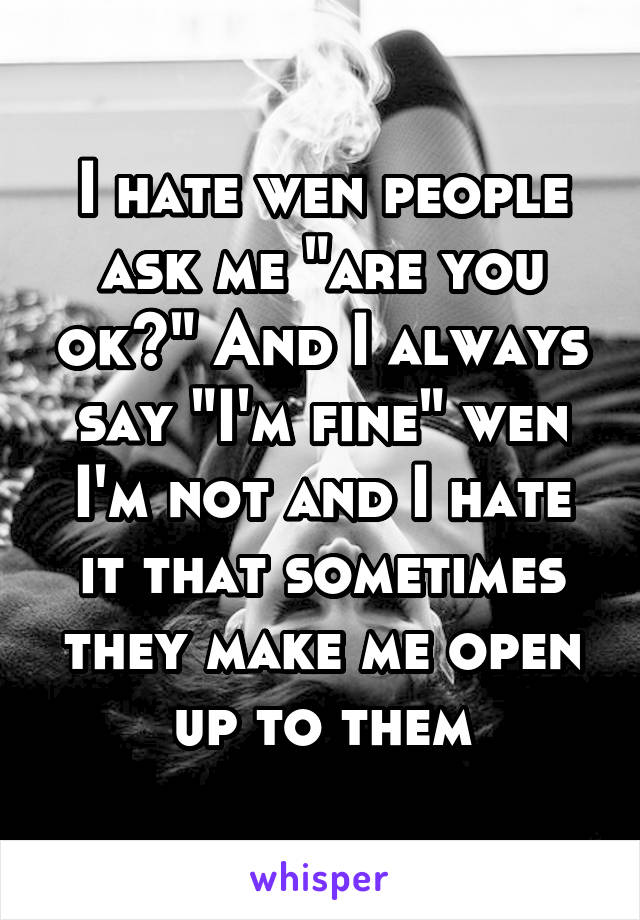 """I hate wen people ask me """"are you ok?"""" And I always say """"I'm fine"""" wen I'm not and I hate it that sometimes they make me open up to them"""