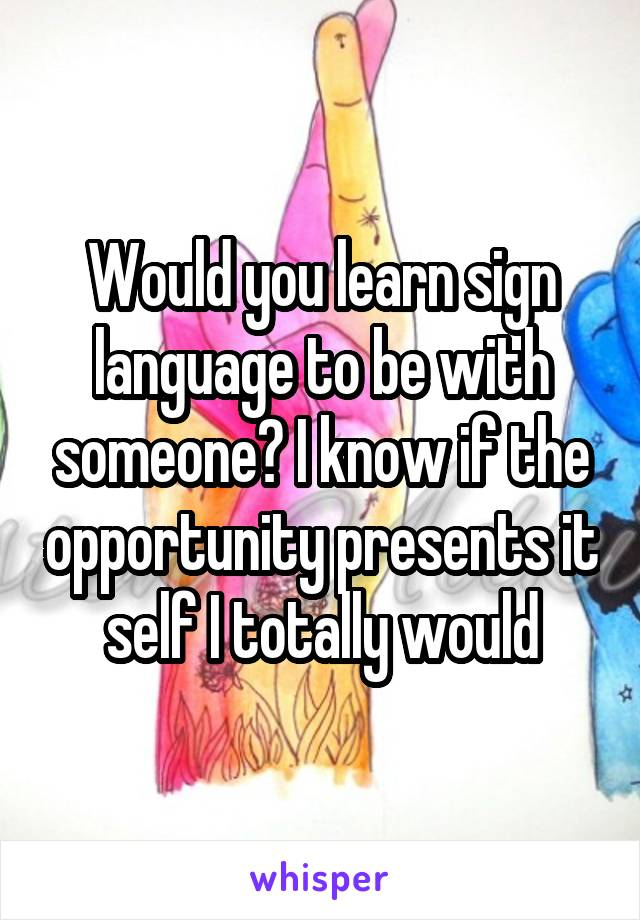Would you learn sign language to be with someone? I know if the opportunity presents it self I totally would