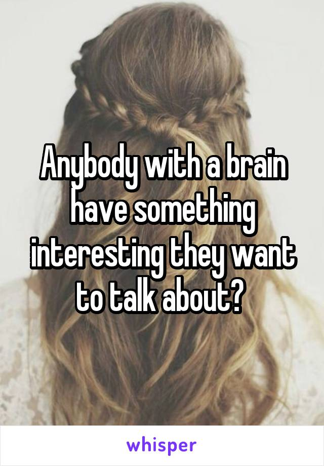 Anybody with a brain have something interesting they want to talk about?