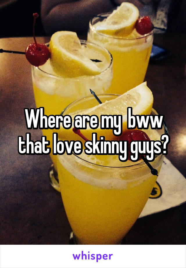 Where are my  bww that love skinny guys?