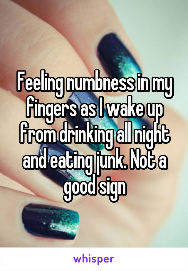 Feeling numbness in my fingers as I wake up from drinking all night and eating junk. Not a good sign