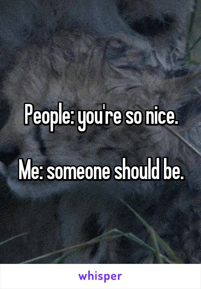 People: you're so nice.  Me: someone should be.