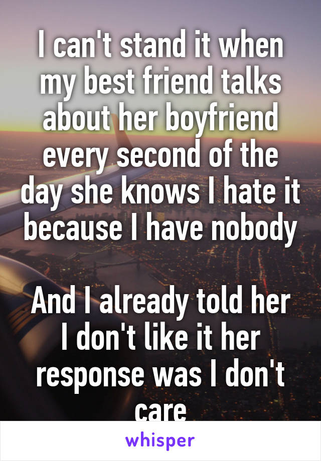 I can't stand it when my best friend talks about her boyfriend every second of the day she knows I hate it because I have nobody  And I already told her I don't like it her response was I don't care