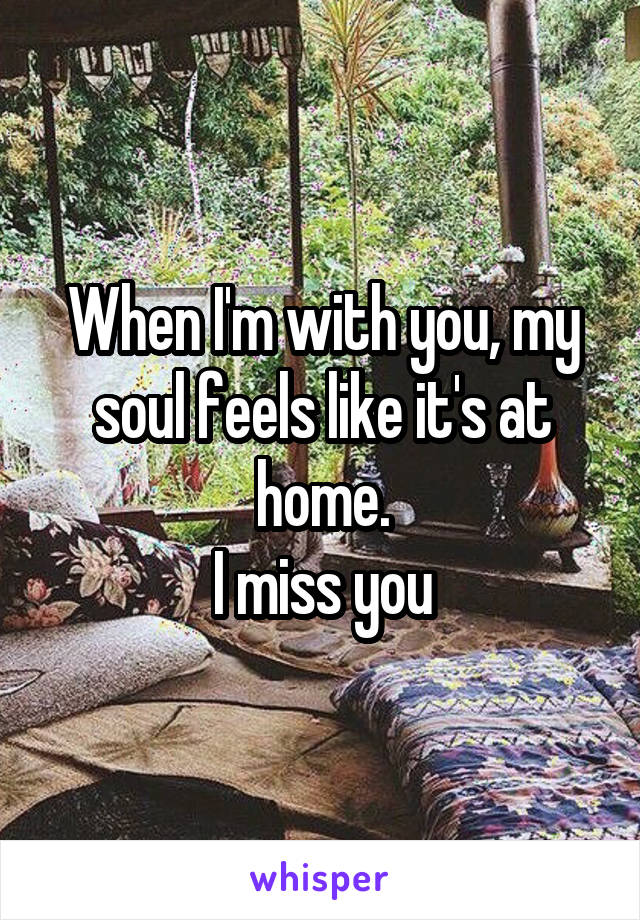 When I'm with you, my soul feels like it's at home. I miss you