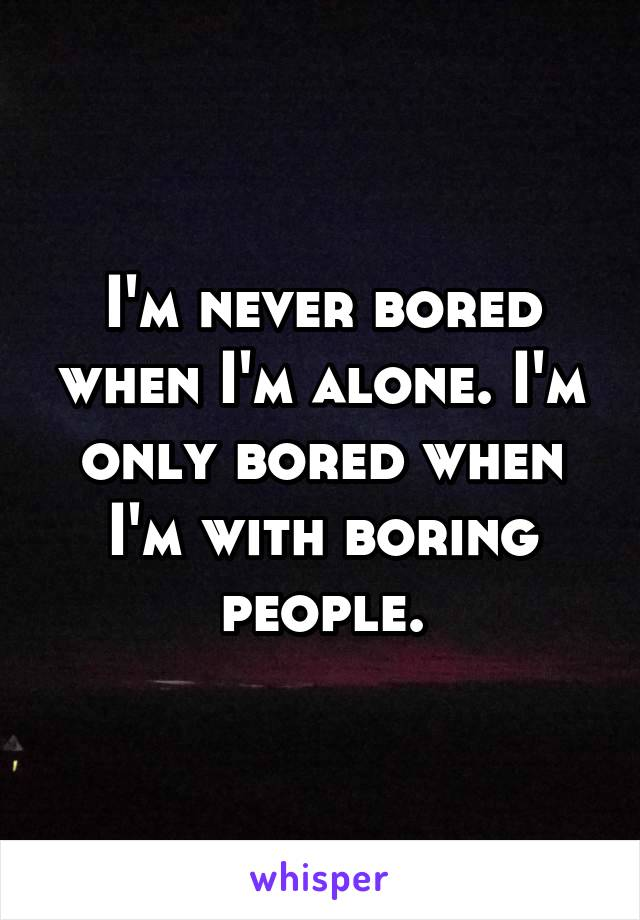 I'm never bored when I'm alone. I'm only bored when I'm with boring people.