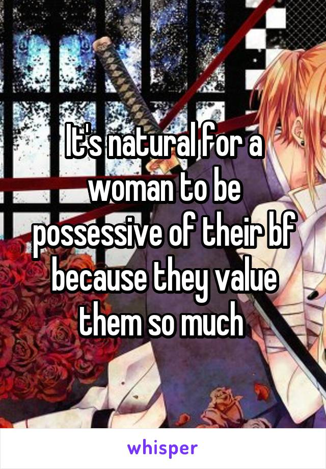 It's natural for a woman to be possessive of their bf because they value them so much