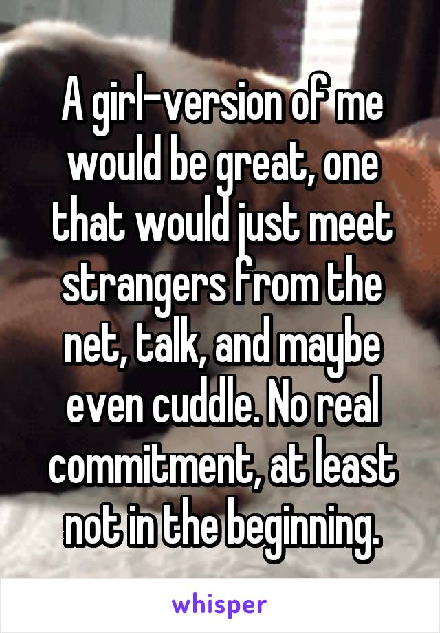 A girl-version of me would be great, one that would just meet strangers from the net, talk, and maybe even cuddle. No real commitment, at least not in the beginning.
