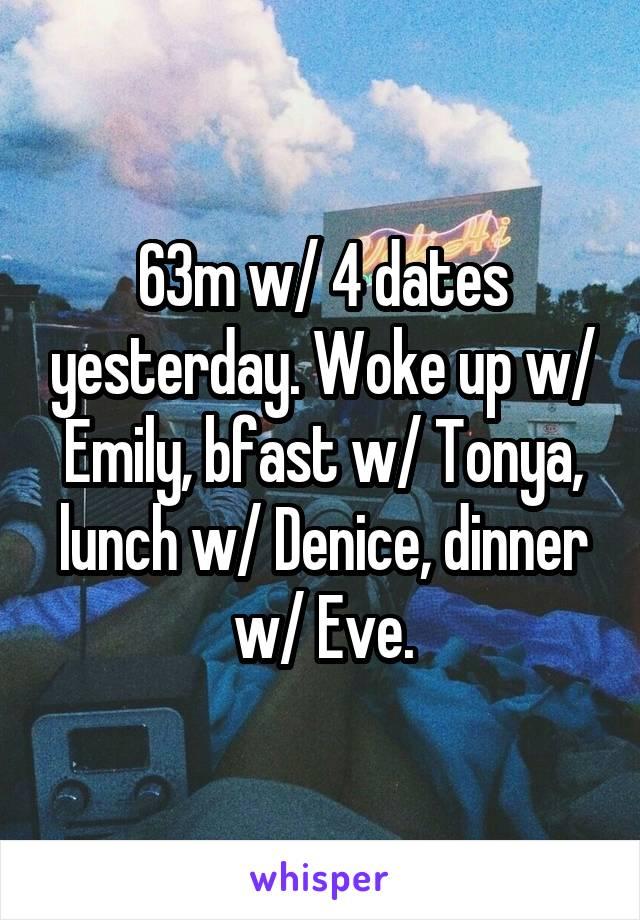 63m w/ 4 dates yesterday. Woke up w/ Emily, bfast w/ Tonya, lunch w/ Denice, dinner w/ Eve.