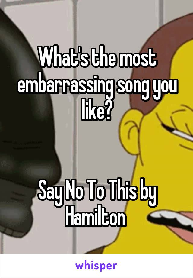What's the most embarrassing song you like?   Say No To This by Hamilton
